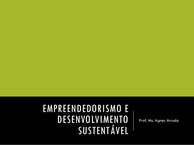EMPREENDEDORISMO E DESENVOLVIMENTO SUSTENTÁVEL  Prof. Ms. Agnes Arruda