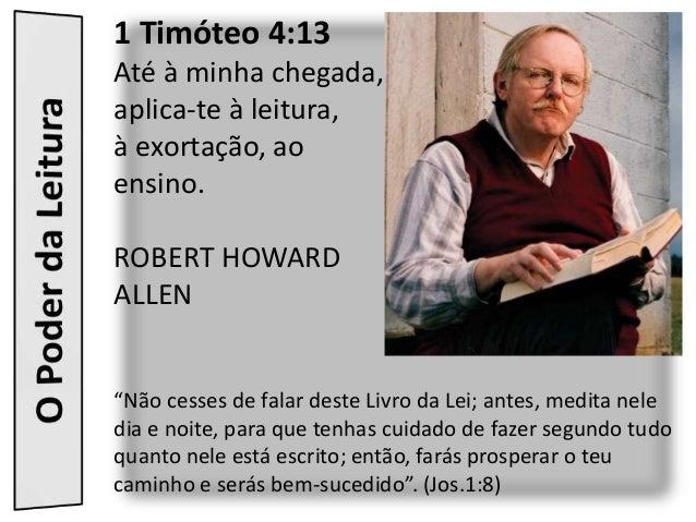"""1 Timóteo 4:13Até à minha chegada,aplica-te à leitura,à exortação, aoensino.ROBERT HOWARDALLEN""""Não cesses de falar deste L..."""