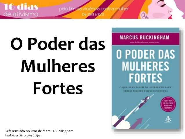 O Poder das  Mulheres  Fortes  Referenciado no livro de Marcus Buckingham  Find Your Strongest Life