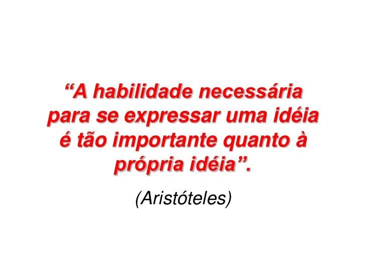 """""""A habilidade necessáriapara se expressar uma idéia é tão importante quanto à       própria idéia"""".        (Aristóteles)"""