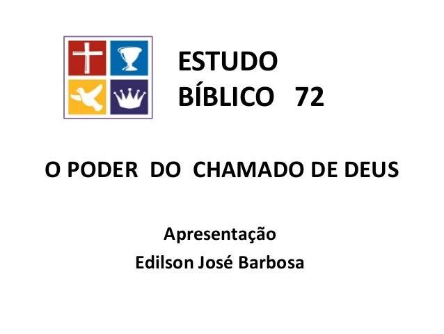 O PODER DO CHAMADO DE DEUS Apresentação Edilson José Barbosa ESTUDO BÍBLICO 72