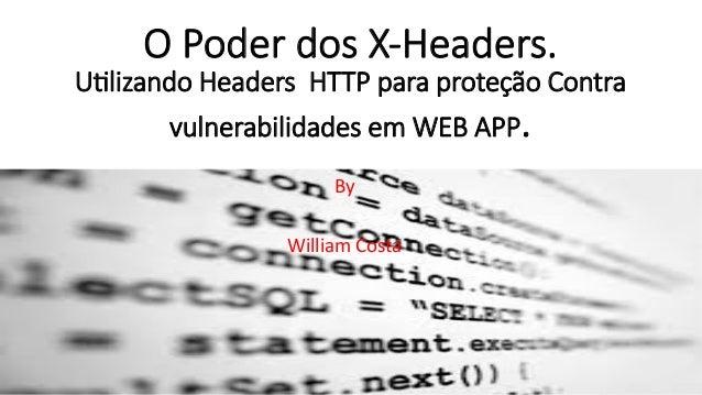O Poder dos X-‐Headers.  U/lizando Headers HTTP para proteção Contra  vulnerabilidades em WEB APP.  By  William  Costa
