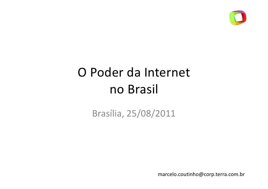 O Poder da Internet     no Brasil  Brasília, 25/08/2011                 marcelo.coutinho@corp.terra.com.br