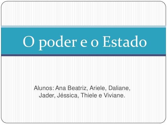 O poder e o Estado Alunos: Ana Beatriz, Ariele, Daliane, Jader, Jéssica, Thiele e Viviane.