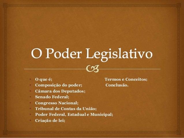  O que é; Termos e Conceitos;  Composição do poder; Conclusão.  Câmara dos Deputados;  Senado Federal;  Congresso Nac...