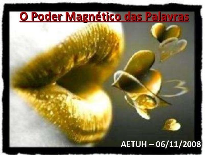 AETUH – 06/11/2008 O Poder Magnético das Palavras