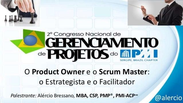 O Product Owner e o Scrum Master:  o Estrategista e o Facilitador  Palestrante: Alércio Bressano, MBA, CSP, PMP®, PMI-ACP℠...