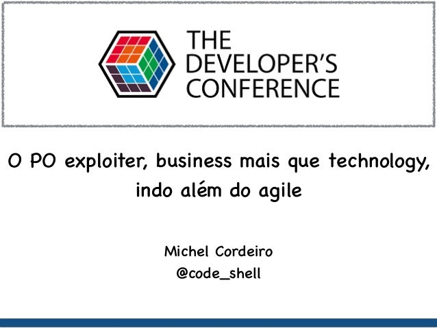 O PO exploiter, business mais que technology, indo além do agile Michel Cordeiro @code_shell