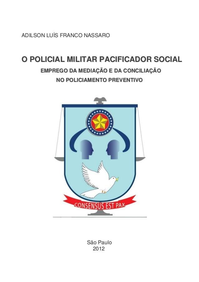 ADILSON LUÍS FRANCO NASSARO  O POLICIAL MILITAR PACIFICADOR SOCIAL EMPREGO DA MEDIAÇÃO E DA CONCILIAÇÃO NO POLICIAMENTO PR...