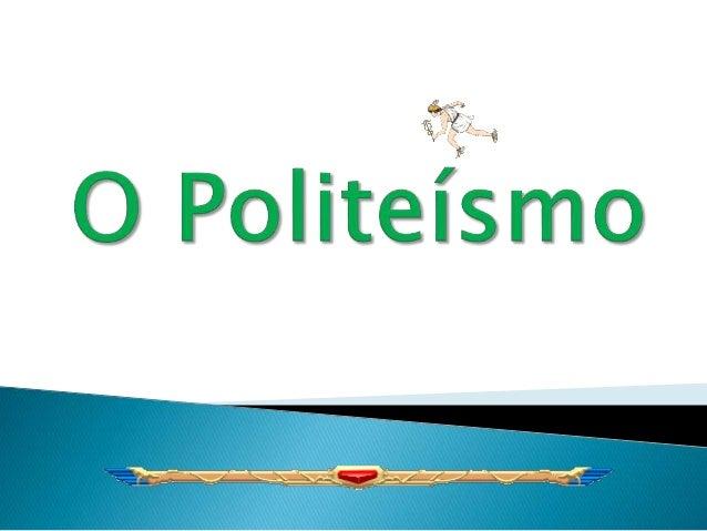  Politeísmo consiste na crença em mais do que uma divindade de gênero masculino, feminino ou indefinido, sendo que cada u...