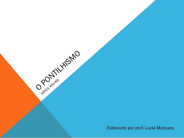 O PONTILHISM O ARTES VISUAIS Elaborado por prof. Luzia Marques