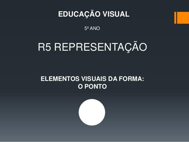 R5 REPRESENTAÇÃO EDUCAÇÃO VISUAL 5º ANO ELEMENTOS VISUAIS DA FORMA: O PONTO