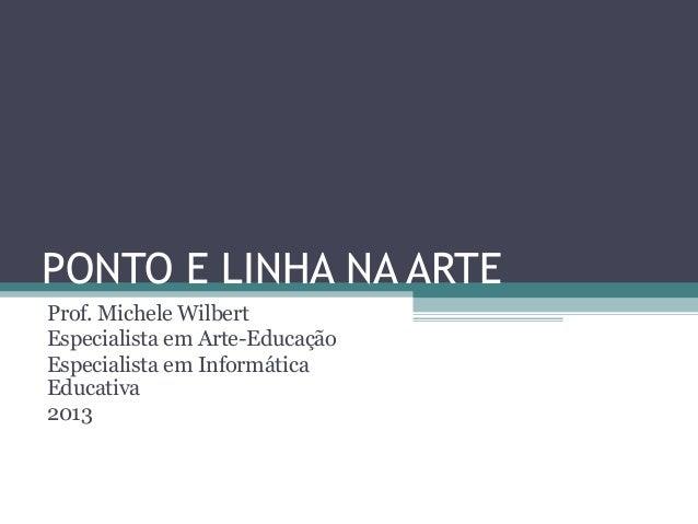 PONTO E LINHA NA ARTEProf. Michele WilbertEspecialista em Arte-EducaçãoEspecialista em InformáticaEducativa2013