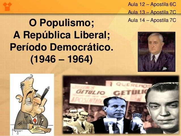 O Populismo; A República Liberal; Período Democrático. (1946 – 1964) Aula 12 – Apostila 6C Aula 13 – Apostila 7C Aula 14 –...