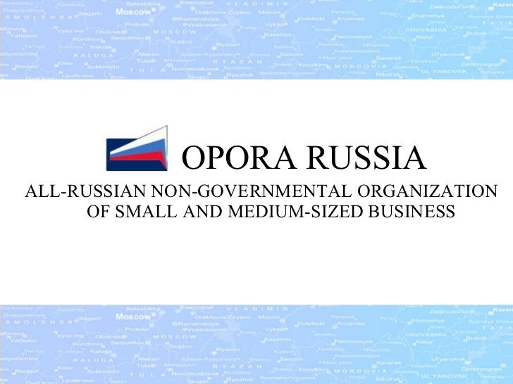 <ul><li>  OPORA RUSSIA </li></ul><ul><li>ALL-RUSSIAN NON-GOVERNMENTAL ORGANIZATION OF SMALL AND MEDIUM - SIZED BUSINESS </...