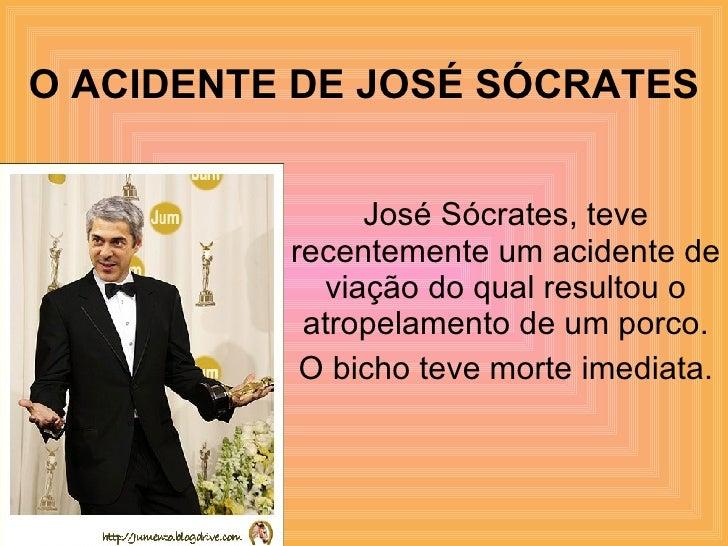 O ACIDENTE DE JOSÉ SÓCRATES José Sócrates, teve recentemente um acidente de viação do qual resultou o atropelamento de um ...
