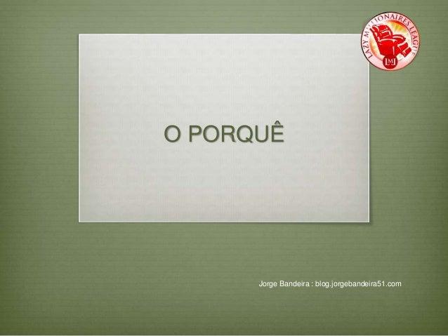 O PORQUÊ  Jorge Bandeira : blog.jorgebandeira51.com