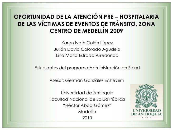 OPORTUNIDAD DE LA ATENCIÓN PRE – HOSPITALARIA DE LAS VÍCTIMAS DE EVENTOS DE TRÁNSITO, ZONA CENTRO DE MEDELLÍN 2009 Karen I...