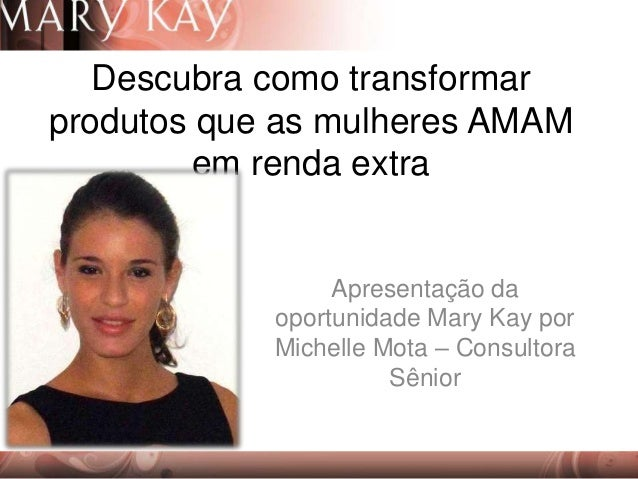 Descubra como transformar produtos que as mulheres AMAM em renda extra Apresentação da oportunidade Mary Kay por Michelle ...
