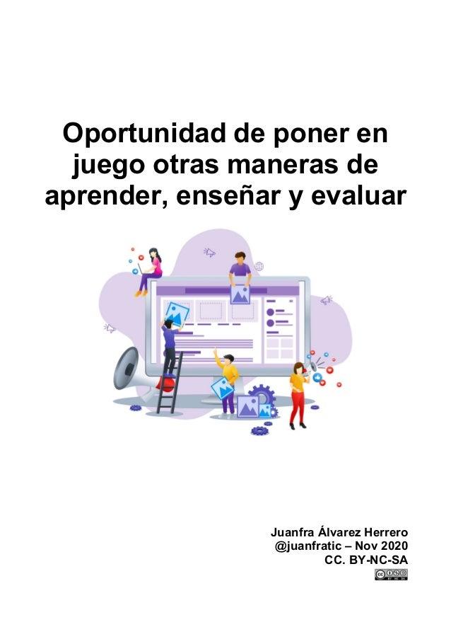 Oportunidad de poner en juego otras maneras de aprender, enseñar y evaluar Juanfra Álvarez Herrero @juanfratic – Nov 2020 ...