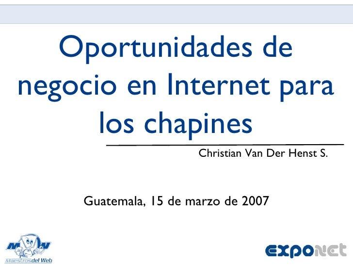Oportunidades de negocio en Internet para los chapines <ul><li>Christian Van Der Henst S. </li></ul>Guatemala, 15 de marzo...
