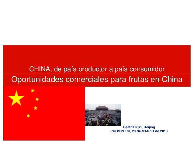 CHINA, de país productor a país consumidor  Oportunidades comerciales para frutas en China  Beatriz Irún, Beijing PROMPERU...