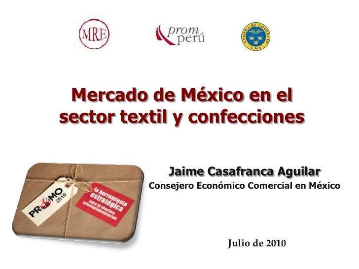 Mercado de México en elsector textil y confecciones              Jaime Casafranca Aguilar          Consejero Económico Com...