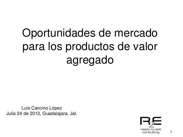 1 Oportunidades de mercado para los productos de valor agregado Luis Cancino López Julio 24 de 2013, Guadalajara, Jal.