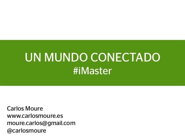 UN MUNDO CONECTADO                     #iMasterCarlos Mourewww.carlosmoure.esmoure.carlos@gmail.com@carlosmoure
