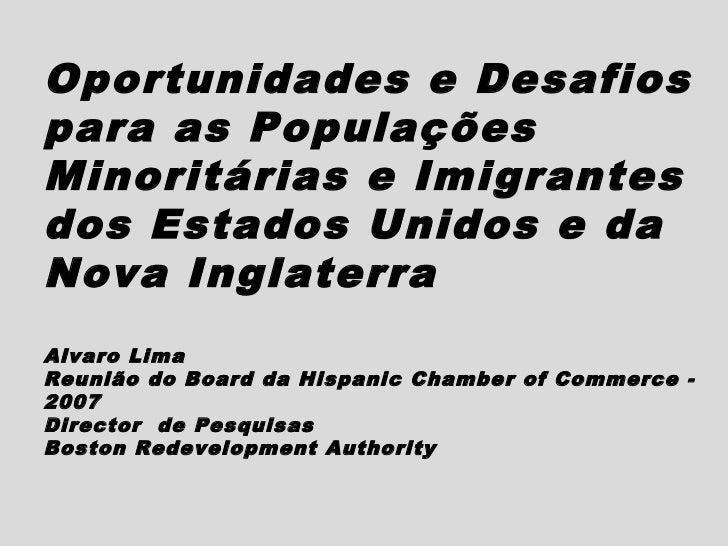 Oportunidades e Desafiospara as PopulaçõesMinoritárias e Imigrantesdos Estados Unidos e daNova InglaterraAlvaro LimaReuniã...