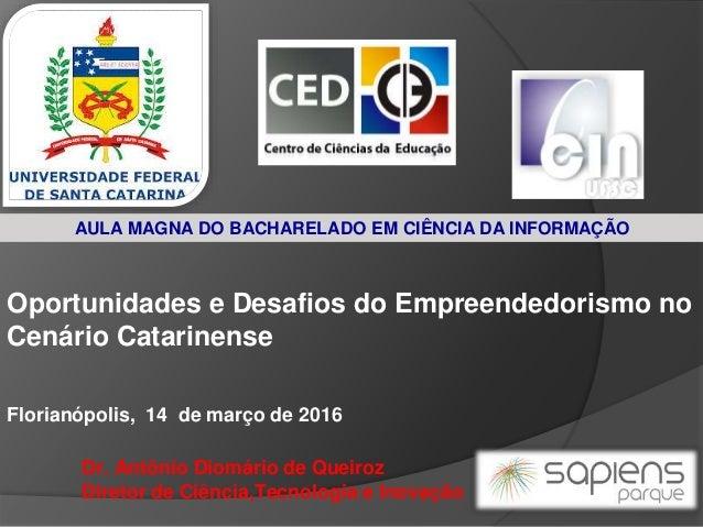 Oportunidades e Desafios do Empreendedorismo no Cenário Catarinense Dr. Antônio Diomário de Queiroz Diretor de Ciência,Tec...
