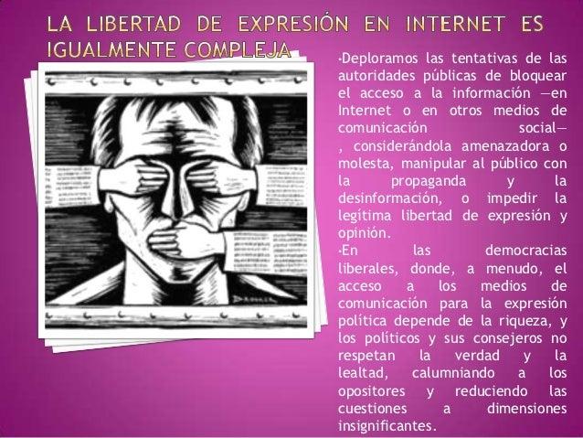 •Deploramos   las tentativas de lasautoridades públicas de bloquearel acceso a la información —enInternet o en otros medio...
