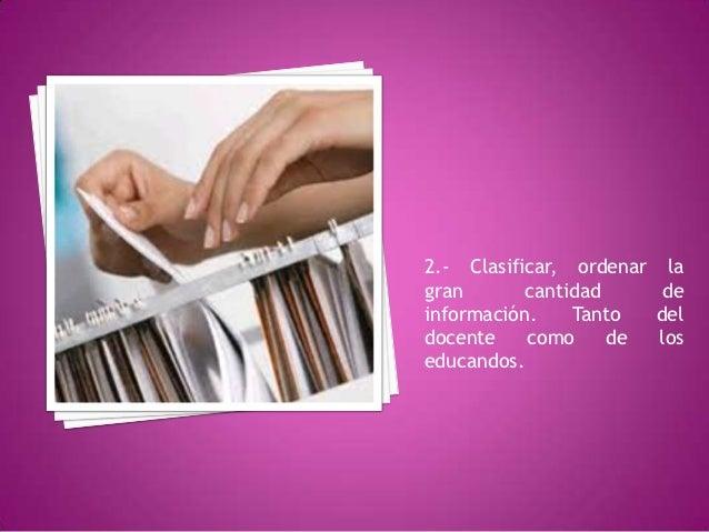 2.- Clasificar, ordenar lagran       cantidad     deinformación.    Tanto  deldocente    como     de  loseducandos.