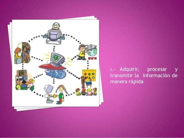 3.- Adquirir,   procesar   ytransmitir la información demanera rápida