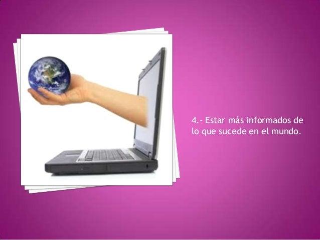 4.- Estar más informados delo que sucede en el mundo.
