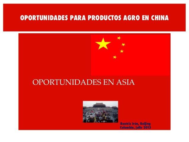 OPORTUNIDADES PARA PRODUCTOS AGRO EN CHINA !OPORTUNIDADES EN ASIA! Beatriz Irún, Beijing Colombia, julio 2013