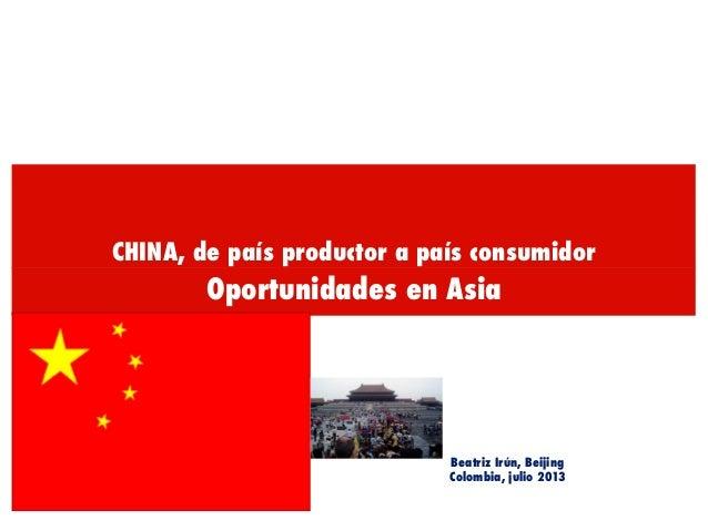 CHINA, de país productor a país consumidor Oportunidades en Asia Beatriz Irún, Beijing Colombia, julio 2013