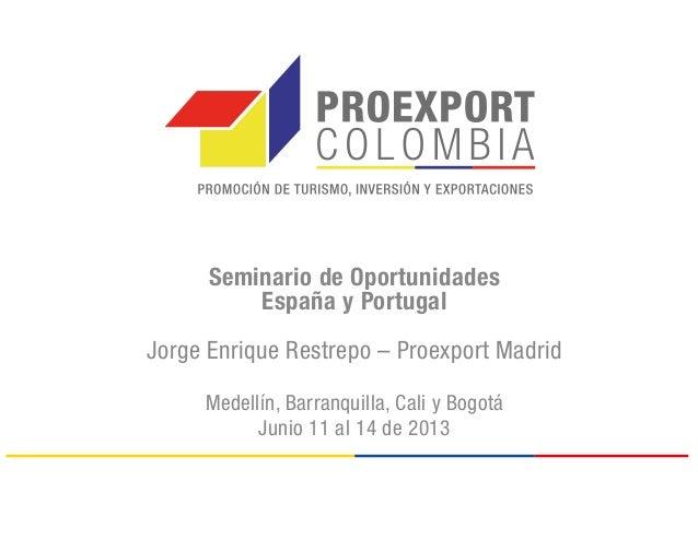 Seminario de OportunidadesEspaña y PortugalJorge Enrique Restrepo – Proexport MadridMedellín, Barranquilla, Cali y BogotáJ...