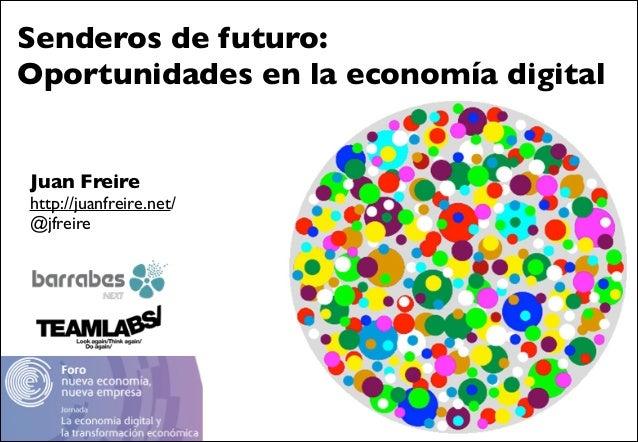 Senderos de futuro:  Oportunidades en la economía digital  Juan Freire   http://juanfreire.net/  @jfreire