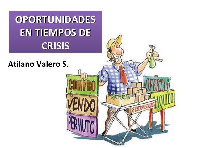 OPORTUNIDADESOPORTUNIDADES EN TIEMPOS DEEN TIEMPOS DE CRISISCRISIS Atilano Valero S.