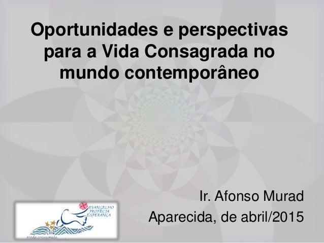 Oportunidades e perspectivas para a Vida Consagrada no mundo contemporâneo Ir. Afonso Murad Aparecida, de abril/2015