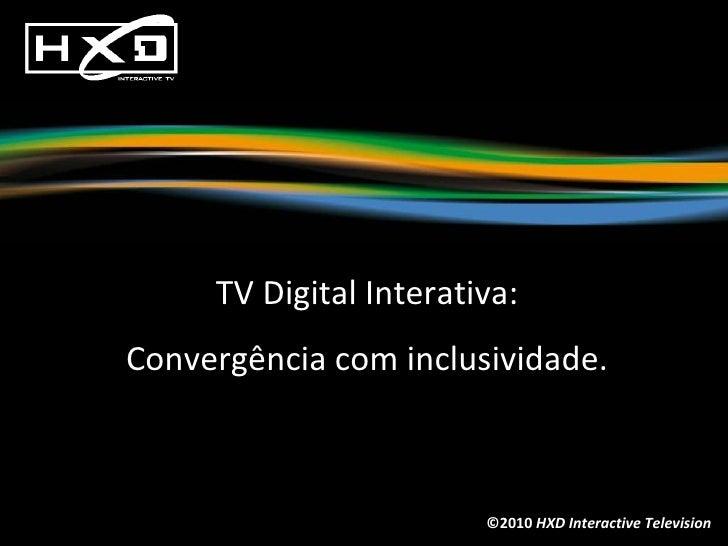 ©2010  HXD Interactive Television TV Digital Interativa: Convergência com inclusividade.