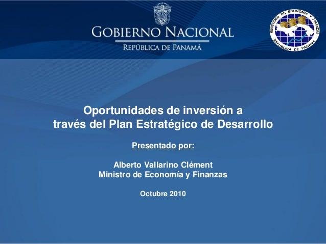 Oportunidades de inversión a través del Plan Estratégico de Desarrollo Presentado por: Alberto Vallarino Clément Ministro ...