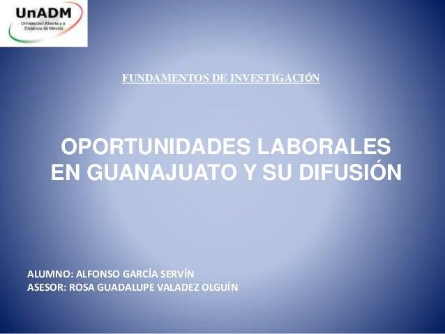 FUNDAMENTOS DE INVESTIGACIÓN  OPORTUNIDADES LABORALES  EN GUANAJUATO Y SU DIFUSIÓN  ALUMNO: ALFONSO GARCÍA SERVÍN  ASESOR:...
