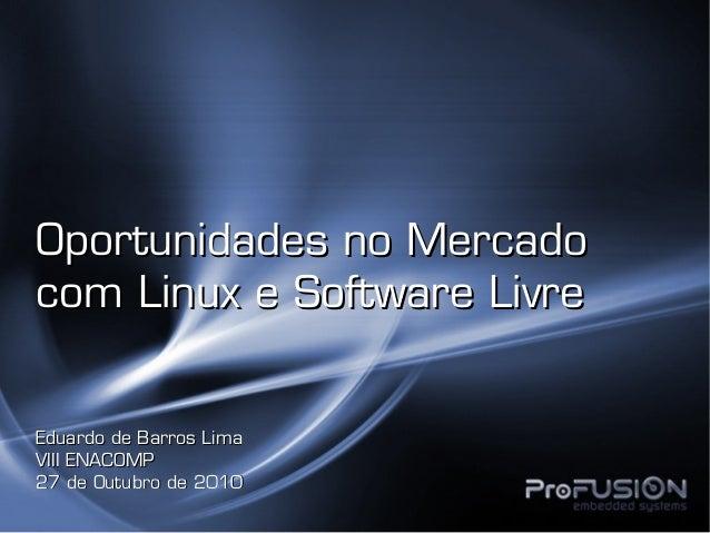 Oportunidades no MercadoOportunidades no Mercado com Linux e Software Livrecom Linux e Software Livre Eduardo de Barros Li...