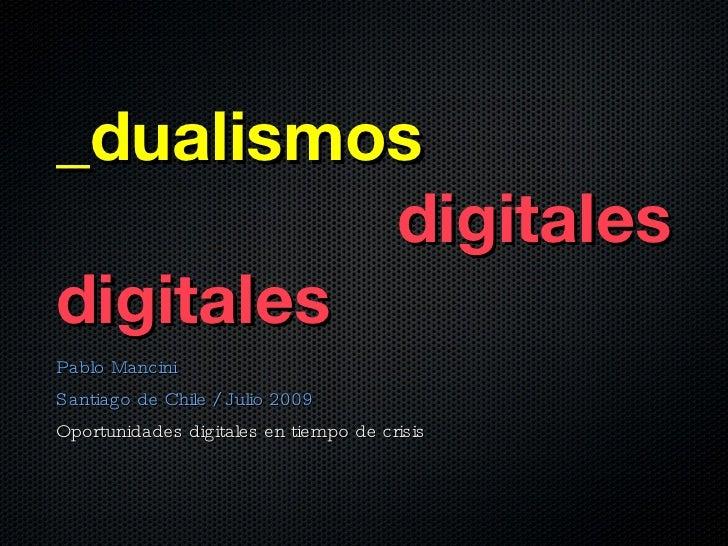_dualismos           digitales digitales Pablo Mancini Santiago de Chile / Julio 2009 Oportunidades digitales en tiempo de...
