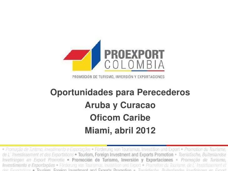 Oportunidades para Perecederos       Aruba y Curacao        Oficom Caribe       Miami, abril 2012