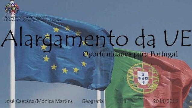 Alargamento da UEOportunidades para Portugal José Caetano/Mónica Martins Geografia 11.8 2014/2015