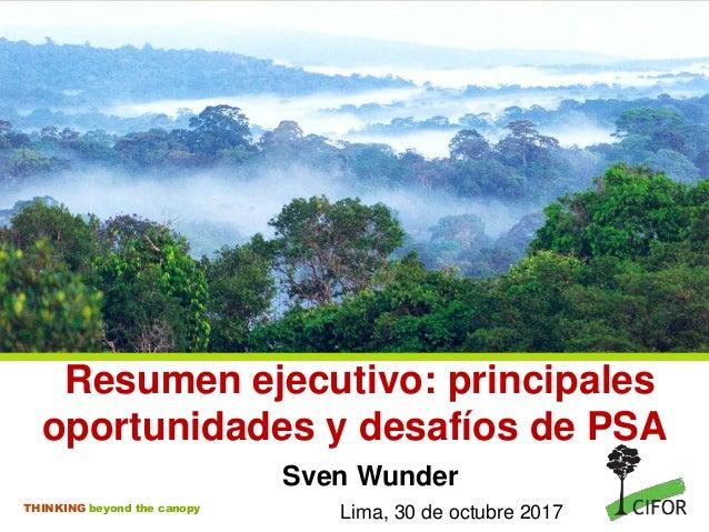 THINKING beyond the canopy Resumen ejecutivo: principales oportunidades y desafíos de PSA Sven Wunder Lima, 30 de octubre ...