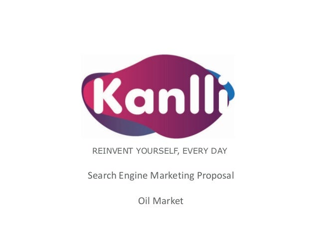 REINVENT YOURSELF, EVERY DAY Search Engine Marketing Proposal Oil Market